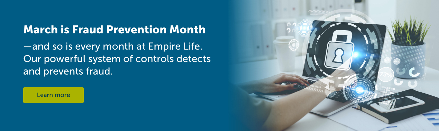 Every month is fraud prevention month at Empire Life, thanks to our robust system of controls.
